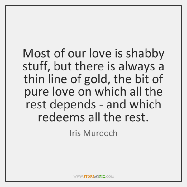 Most of our love is shabby stuff, but there is always a ...