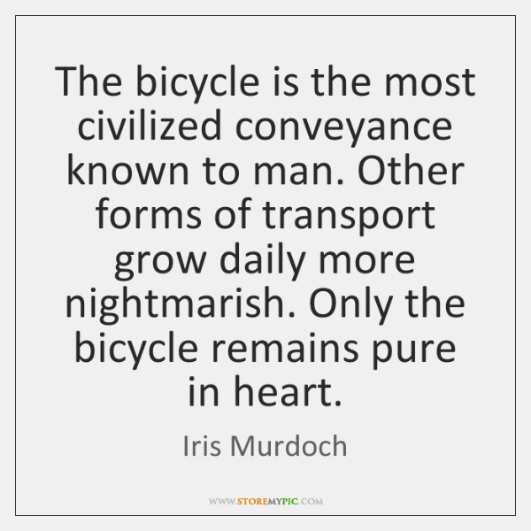 The bicycle is the most civilized conveyance known to man. Other forms ...