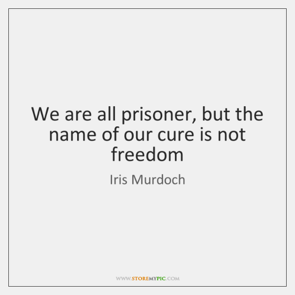We are all prisoner, but the name of our cure is not ...
