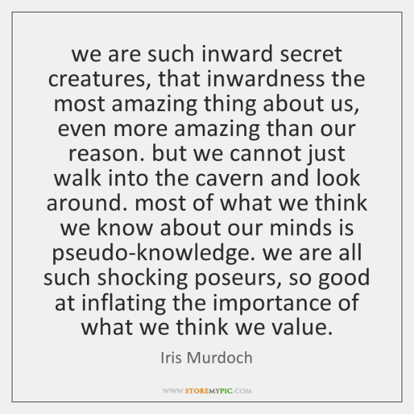 we are such inward secret creatures, that inwardness the most amazing thing ...