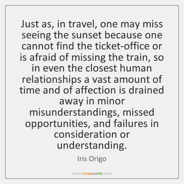 Just as, in travel, one may miss seeing the sunset because one ...