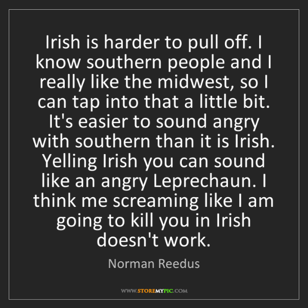 Norman Reedus: Irish is harder to pull off. I know southern people and...