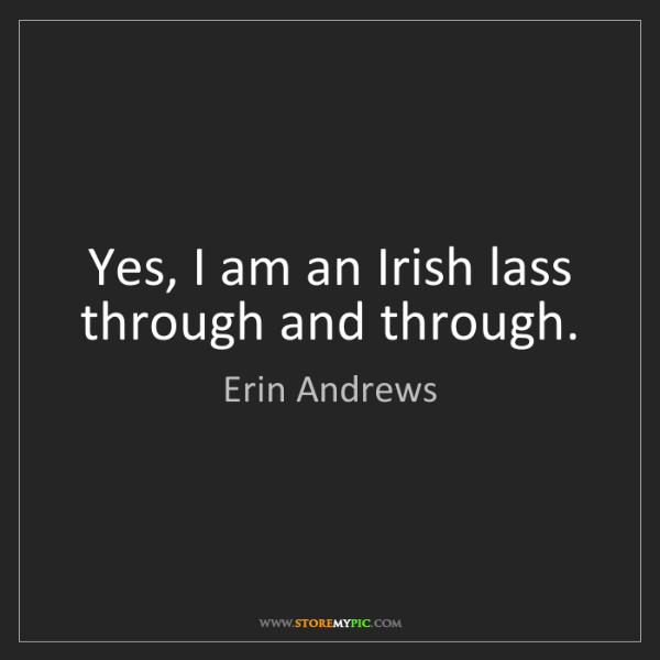 Erin Andrews: Yes, I am an Irish lass through and through.