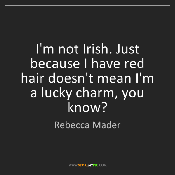 Rebecca Mader: I'm not Irish. Just because I have red hair doesn't mean...