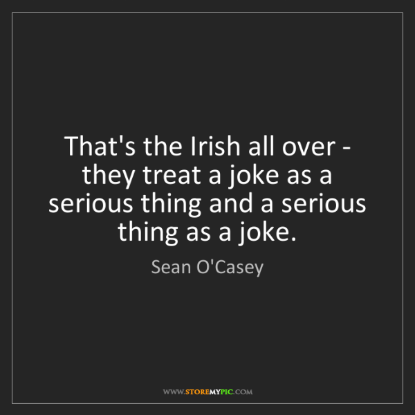 Sean O'Casey: That's the Irish all over - they treat a joke as a serious...