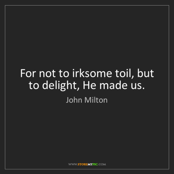 John Milton: For not to irksome toil, but to delight, He made us.