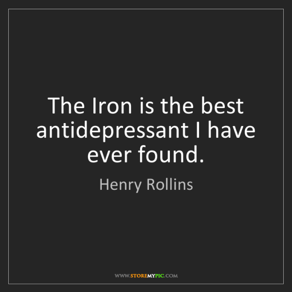 Henry Rollins: The Iron is the best antidepressant I have ever found.