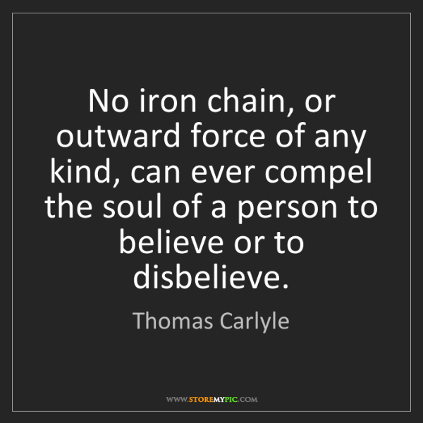 Thomas Carlyle: No iron chain, or outward force of any kind, can ever...