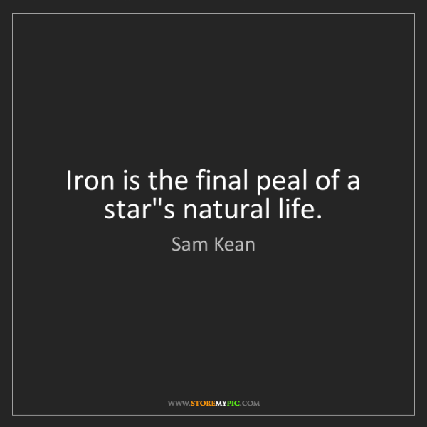 Sam Kean: Iron is the final peal of a star's natural life.