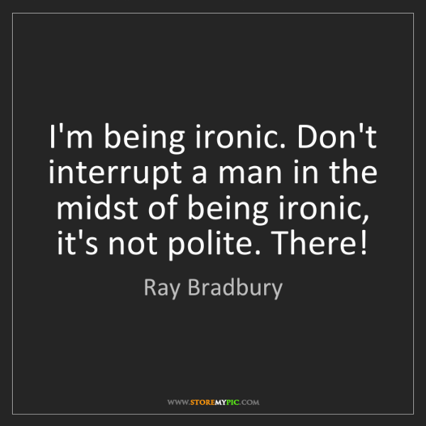Ray Bradbury: I'm being ironic. Don't interrupt a man in the midst...