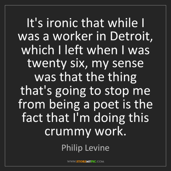 Philip Levine: It's ironic that while I was a worker in Detroit, which...