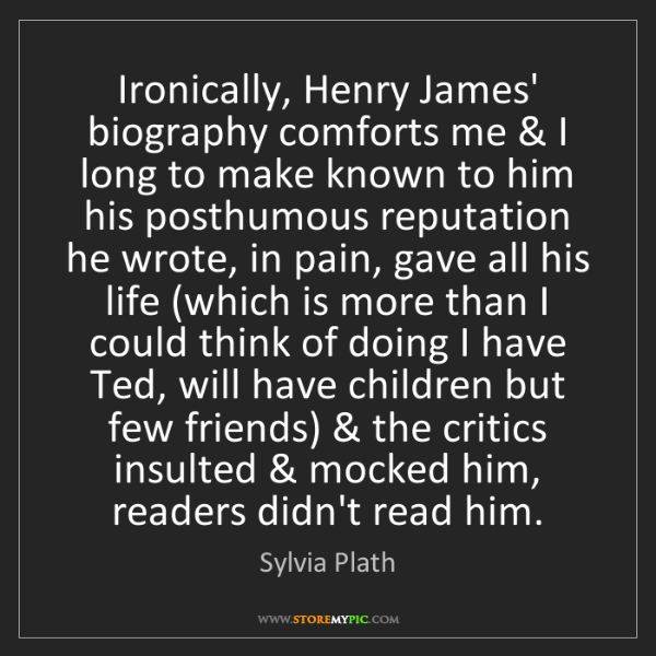 Sylvia Plath: Ironically, Henry James' biography comforts me & I long...