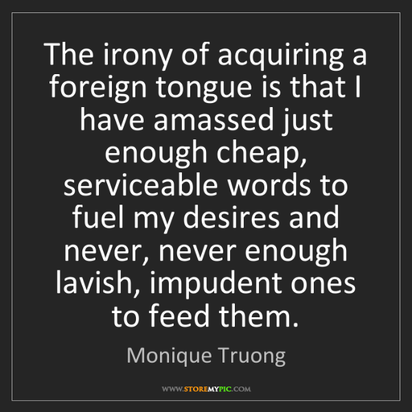 Monique Truong: The irony of acquiring a foreign tongue is that I have...