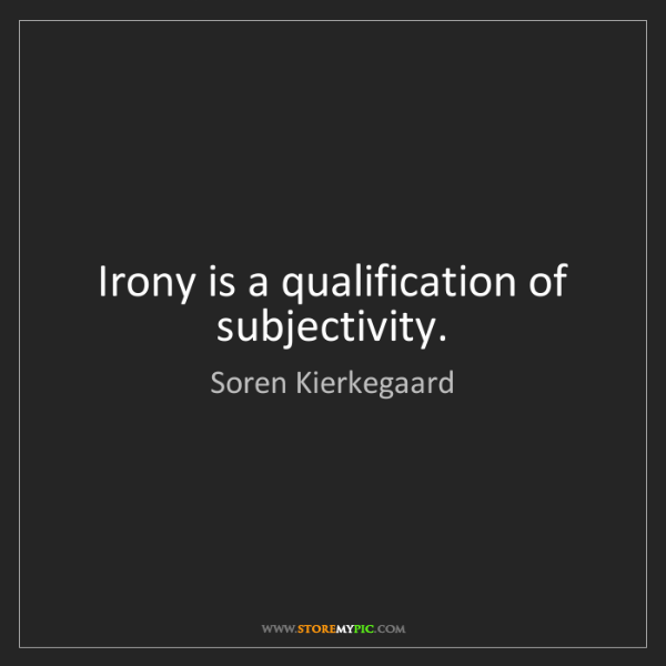 Soren Kierkegaard: Irony is a qualification of subjectivity.