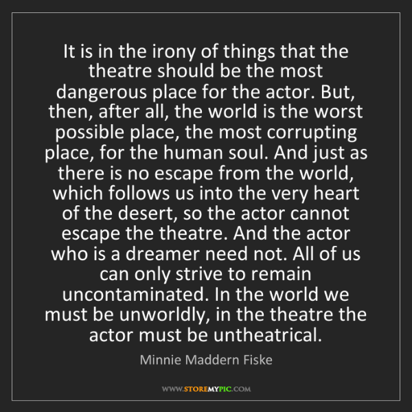 Minnie Maddern Fiske: It is in the irony of things that the theatre should...