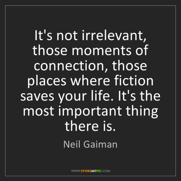 Neil Gaiman: It's not irrelevant, those moments of connection, those...