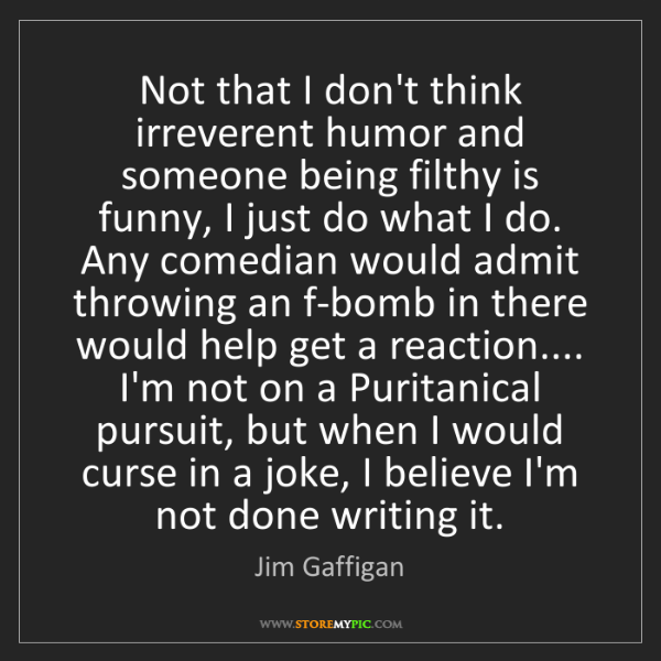 Jim Gaffigan: Not that I don't think irreverent humor and someone being...