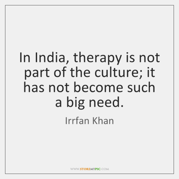In India, therapy is not part of the culture; it has not ...