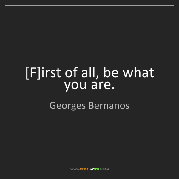 Georges Bernanos: [F]irst of all, be what you are.