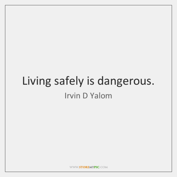Living safely is dangerous.