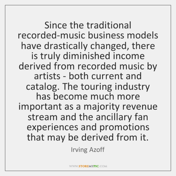 Since the traditional recorded-music business models have drastically changed, there is truly ...