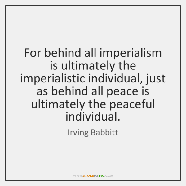 For behind all imperialism is ultimately the imperialistic individual, just as behind ...
