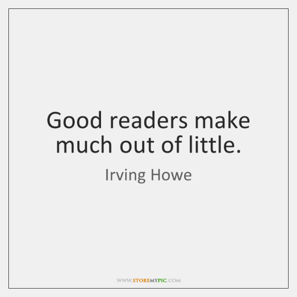 Good readers make much out of little.