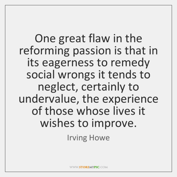 One great flaw in the reforming passion is that in its eagerness ...