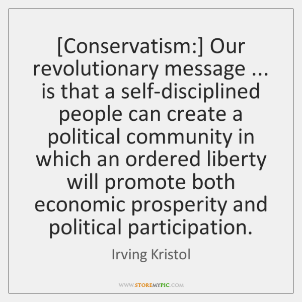 [Conservatism:] Our revolutionary message ... is that a self-disciplined people can create a ...