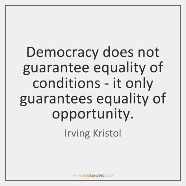 Democracy does not guarantee equality of conditions - it only guarantees equality ...