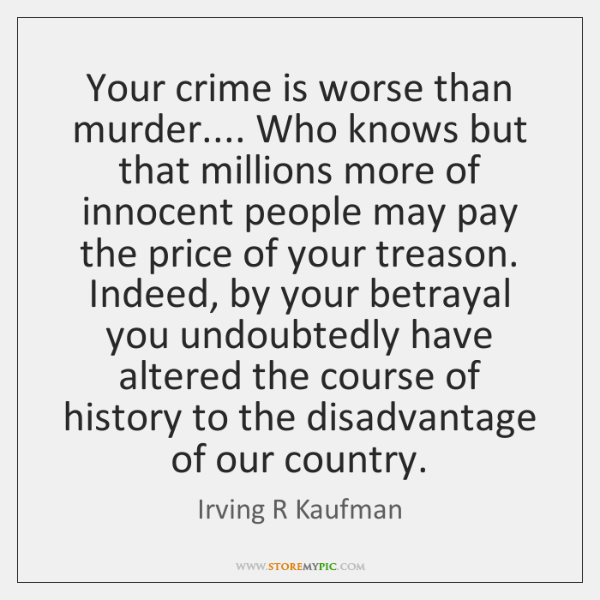 Your crime is worse than murder.... Who knows but that millions more ...