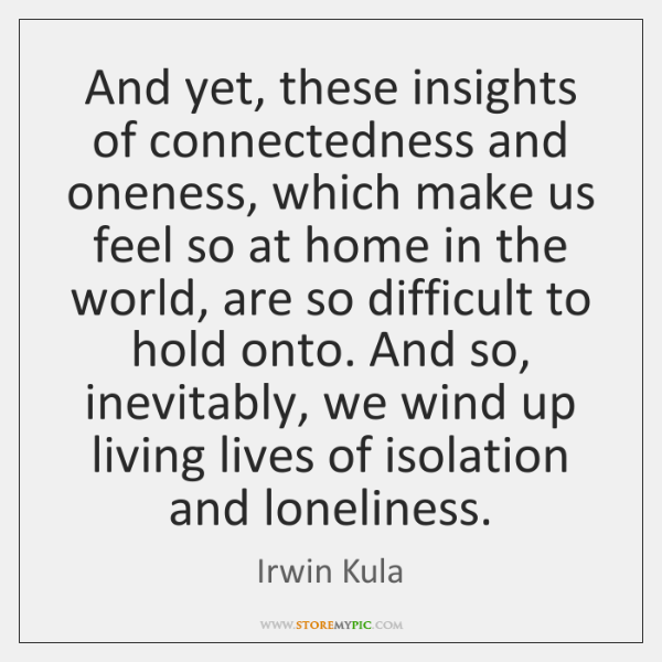 And yet, these insights of connectedness and oneness, which make us feel ...