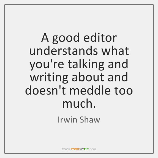 A good editor understands what you're talking and writing about and doesn't ...