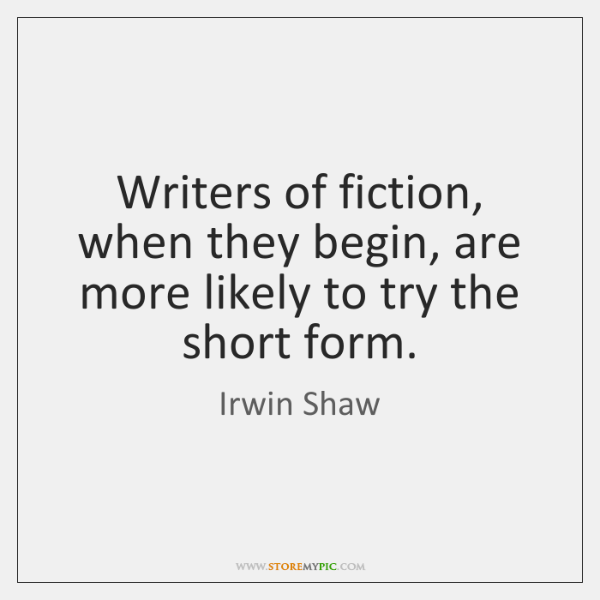 Writers of fiction, when they begin, are more likely to try the ...