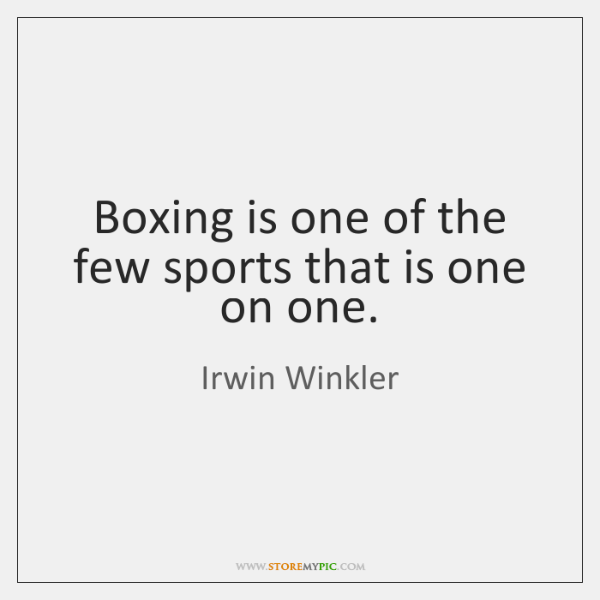 Boxing is one of the few sports that is one on one.