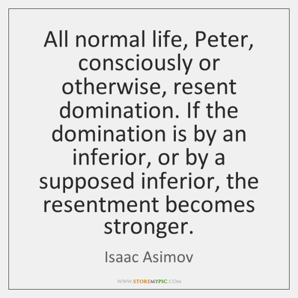 All normal life, Peter, consciously or otherwise, resent domination. If the domination ...