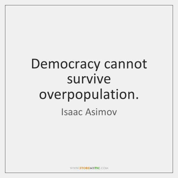 Democracy cannot survive overpopulation.