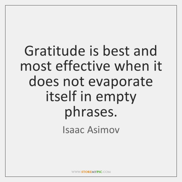 Gratitude is best and most effective when it does not evaporate itself ...