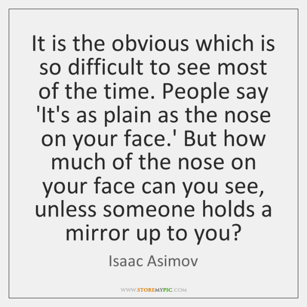 It is the obvious which is so difficult to see most of ...