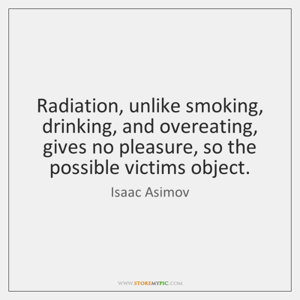 Radiation, unlike smoking, drinking, and overeating, gives no pleasure, so the possible ...