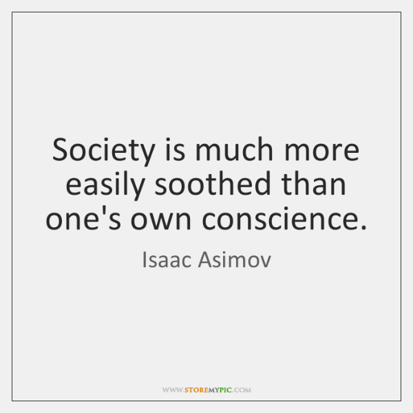 Society is much more easily soothed than one's own conscience.
