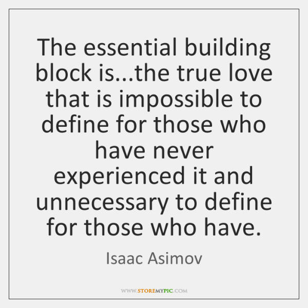 The essential building block is...the true love that is impossible to ...