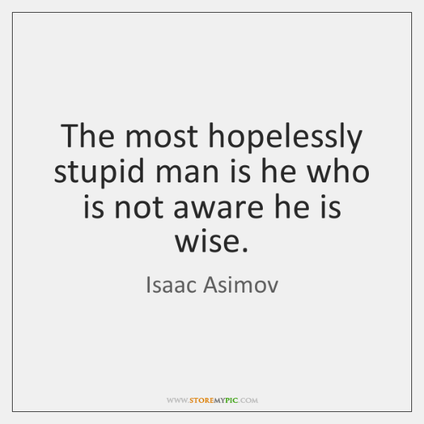 The most hopelessly stupid man is he who is not aware he ...