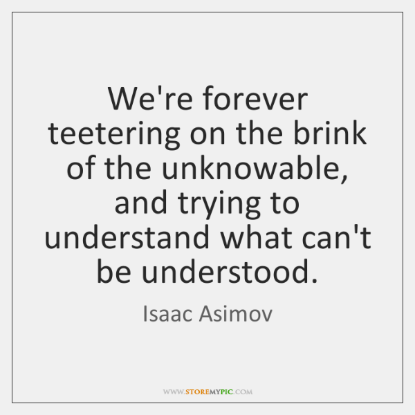 We're forever teetering on the brink of the unknowable, and trying to ...