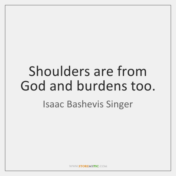 Shoulders are from God and burdens too.