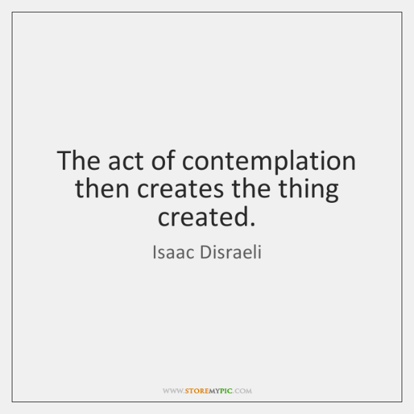 The act of contemplation then creates the thing created.