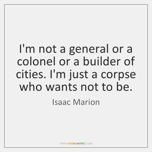 I'm not a general or a colonel or a builder of cities. ...