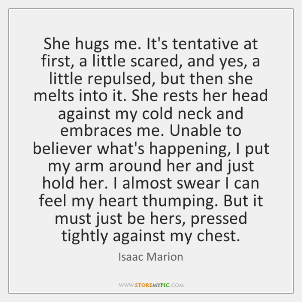 She hugs me. It's tentative at first, a little scared, and yes, ...
