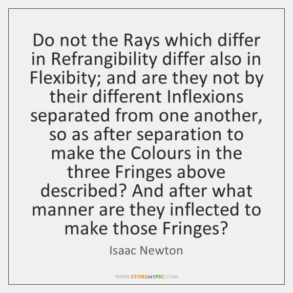 Do not the Rays which differ in Refrangibility differ also in Flexibity; ...