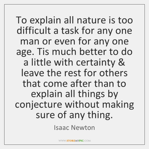 To explain all nature is too difficult a task for any one ...